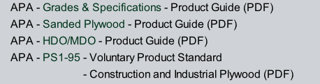 APA - Grades & Specifications - Product Guide (PDF) APA - Sanded Plywood - Product Guide (PDF) APA - HDO/MDO - Product Guide (PDF) APA - PS1-95 - Voluntary Product Standard                           - Construction and Industrial Plywood (PDF)