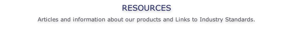 RESOURCES  Articles and information about our products and Links to Industry Standards.
